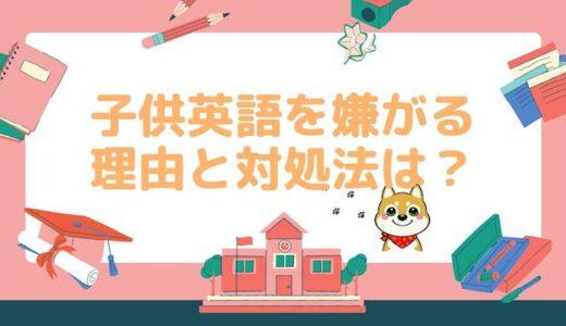 【英語やりたくない】子どもが英語を嫌がる3つの理由と対処法は?