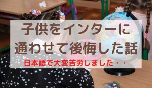 【英語教育失敗?】子供をインターナショナルスクールに通わせて後悔したこと9選